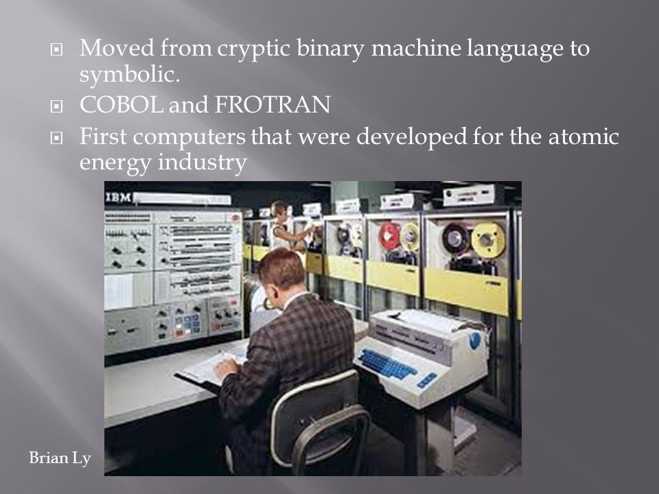 Moved from cryptic binary machine language to symbolic. COBOL and FROTRAN First computers that were developed for the atomic energy industry Brian Ly