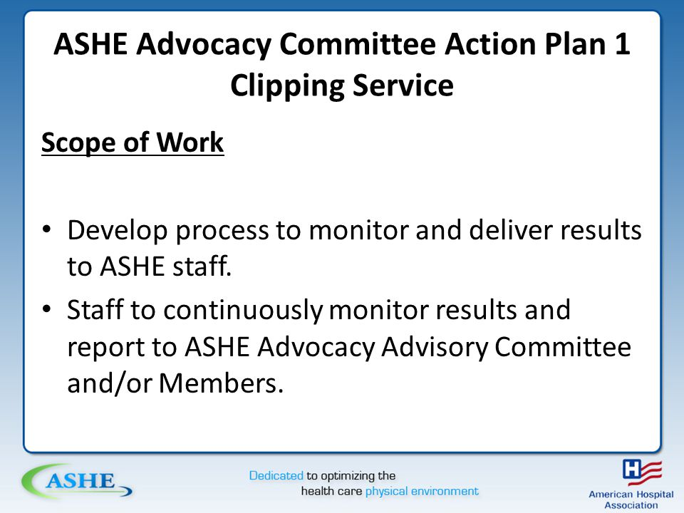 ASHE Advocacy Committee Action Plan 1 Clipping Service Scope of Work Develop process to monitor and deliver results to ASHE staff.