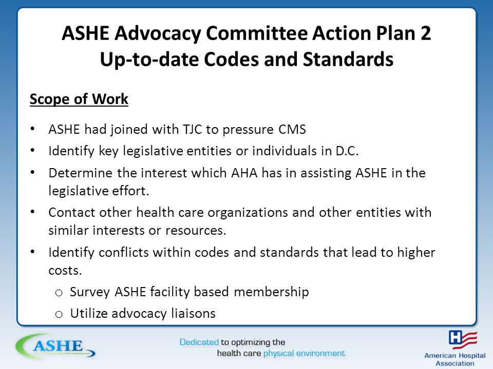 ASHE Advocacy Committee Action Plan 2 Up-to-date Codes and Standards Scope of Work ASHE had joined with TJC to pressure CMS Identify key legislative entities or individuals in D.C.