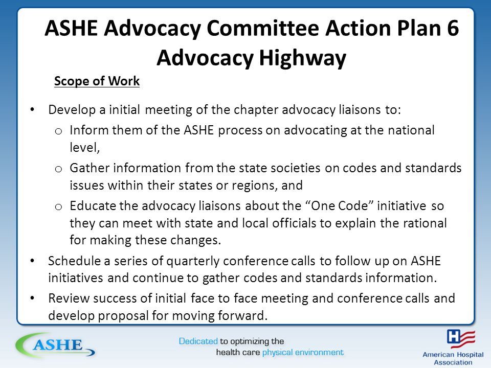 ASHE Advocacy Committee Action Plan 6 Advocacy Highway Scope of Work Develop a initial meeting of the chapter advocacy liaisons to: o Inform them of the ASHE process on advocating at the national level, o Gather information from the state societies on codes and standards issues within their states or regions, and o Educate the advocacy liaisons about the One Code initiative so they can meet with state and local officials to explain the rational for making these changes.