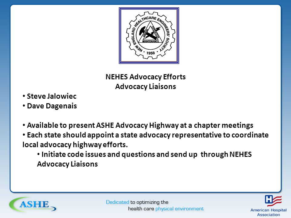 NEHES Advocacy Efforts Advocacy Liaisons Steve Jalowiec Dave Dagenais Available to present ASHE Advocacy Highway at a chapter meetings Each state should appoint a state advocacy representative to coordinate local advocacy highway efforts.