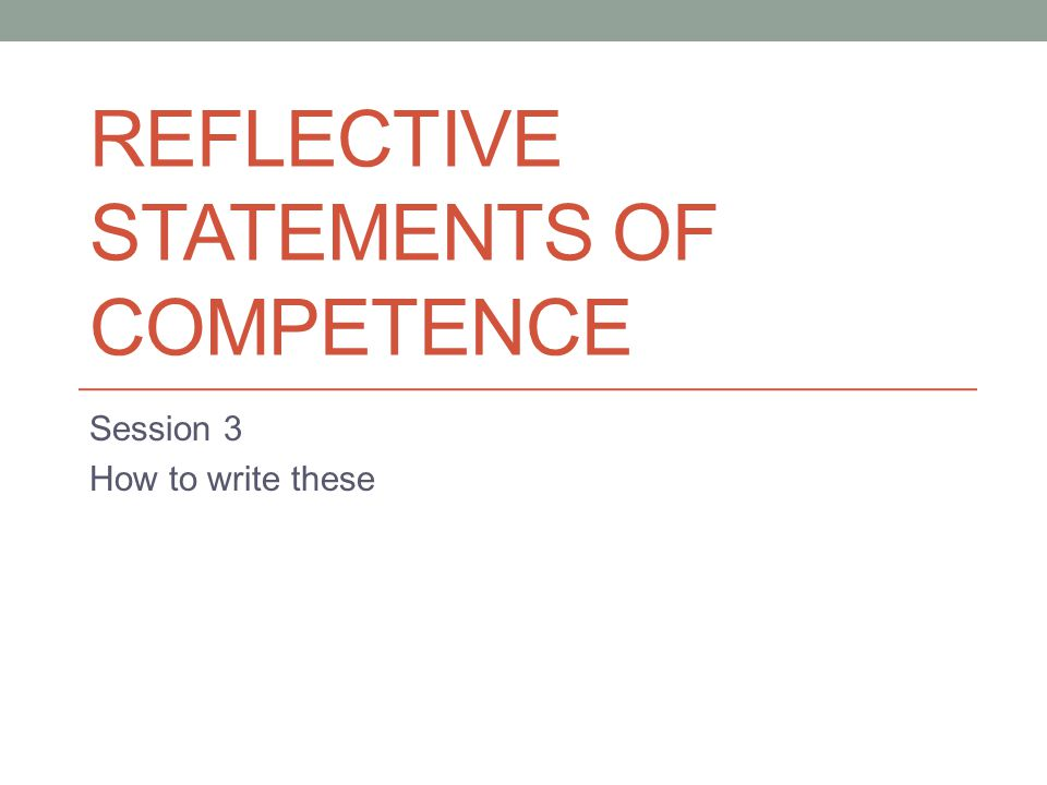 REFLECTIVE STATEMENTS OF COMPETENCE Session 3 How to write these