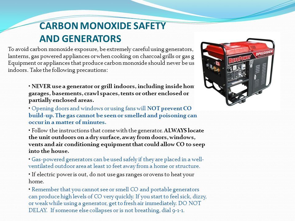 CARBON MONOXIDE SAFETY AND GENERATORS To avoid carbon monoxide exposure, be extremely careful using generators, lanterns, gas powered appliances or wh