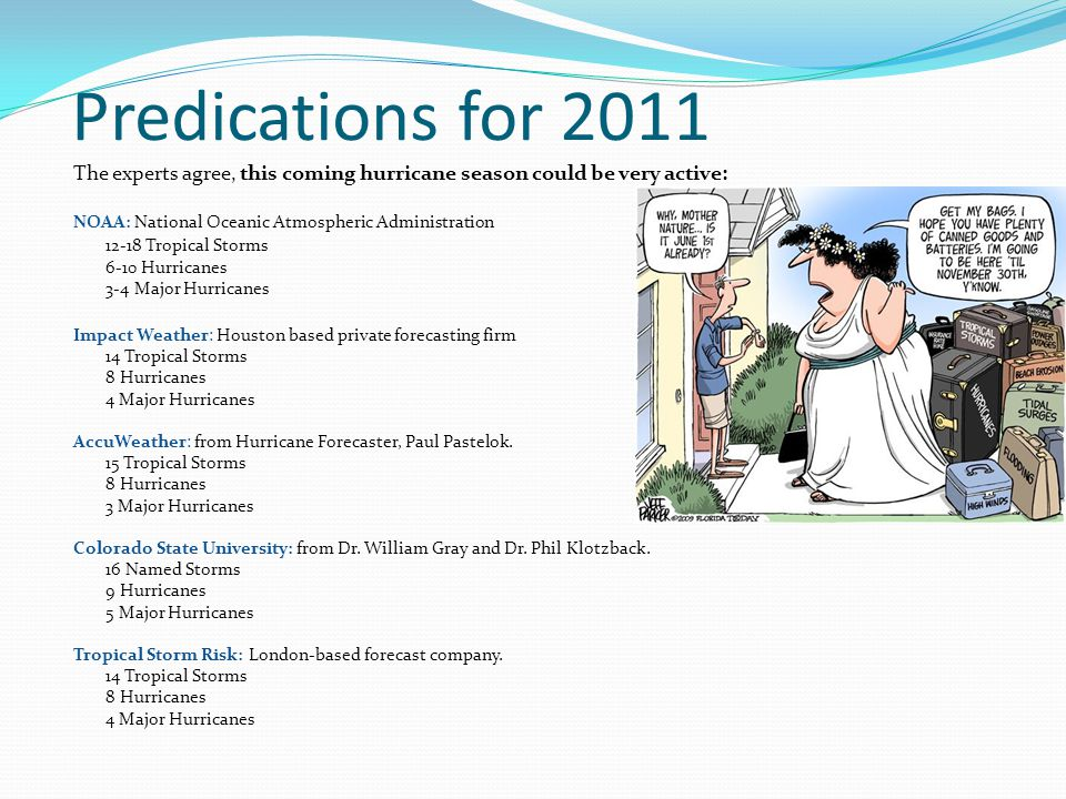 Predications for 2011 The experts agree, this coming hurricane season could be very active: NOAA: National Oceanic Atmospheric Administration 12-18 Tropical Storms 6-10 Hurricanes 3-4 Major Hurricanes Impact Weather: Houston based private forecasting firm 14 Tropical Storms 8 Hurricanes 4 Major Hurricanes AccuWeather: from Hurricane Forecaster, Paul Pastelok.