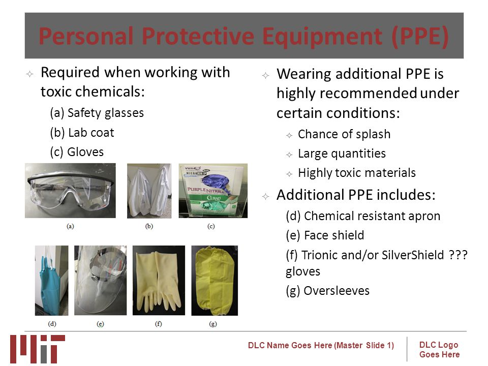 DLC Name Goes Here (Master Slide 1) DLC Logo Goes Here Personal Protective Equipment (PPE) Wearing additional PPE is highly recommended under certain conditions: Chance of splash Large quantities Highly toxic materials Additional PPE includes: (d) Chemical resistant apron (e) Face shield (f) Trionic and/or SilverShield ??.