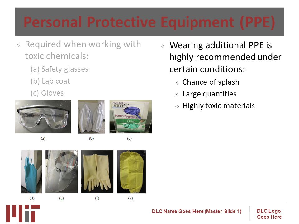 DLC Name Goes Here (Master Slide 1) DLC Logo Goes Here Personal Protective Equipment (PPE) Wearing additional PPE is highly recommended under certain conditions: Chance of splash Large quantities Highly toxic materials Required when working with toxic chemicals: (a) Safety glasses (b) Lab coat (c) Gloves