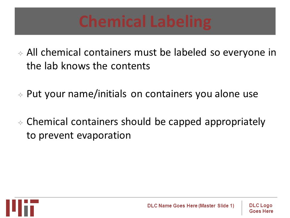 DLC Name Goes Here (Master Slide 1) DLC Logo Goes Here Chemical Labeling All chemical containers must be labeled so everyone in the lab knows the contents Put your name/initials on containers you alone use Chemical containers should be capped appropriately to prevent evaporation