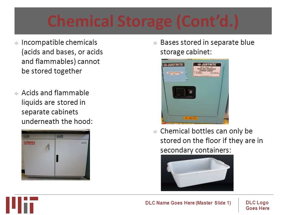 DLC Name Goes Here (Master Slide 1) DLC Logo Goes Here Chemical Storage (Contd.) Incompatible chemicals (acids and bases, or acids and flammables) cannot be stored together Acids and flammable liquids arestored in separate cabinets underneath the hood: Bases stored in separate blue storage cabinet: Chemical bottles can only be stored on the floor if they are in secondary containers: