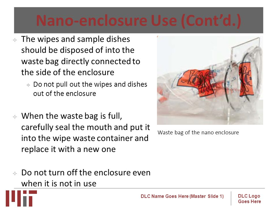 DLC Name Goes Here (Master Slide 1) DLC Logo Goes Here Nano-enclosure Use (Contd.) The wipes and sample dishes should be disposed of into the waste bag directly connected to the side of the enclosure Do not pull out the wipes and dishes out of the enclosure When the waste bag is full, carefully seal the mouth and put it into the wipe waste container and replace it with a new one Do not turn off the enclosure even when it is not in use o Waste bag of the nano enclosure