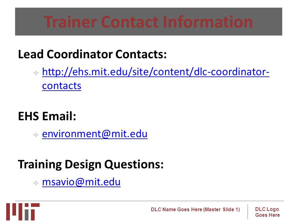 DLC Name Goes Here (Master Slide 1) DLC Logo Goes Here Trainer Contact Information Lead Coordinator Contacts: http://ehs.mit.edu/site/content/dlc-coordinator- contacts http://ehs.mit.edu/site/content/dlc-coordinator- contacts EHS Email: environment@mit.edu Training Design Questions: msavio@mit.edu o