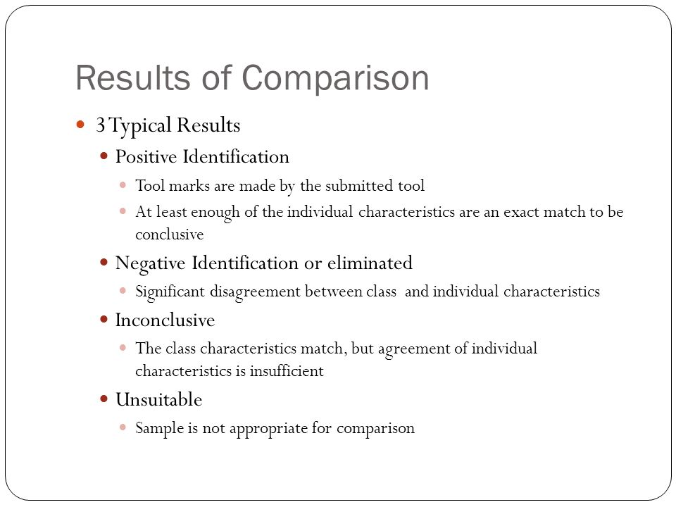 Results of Comparison 3 Typical Results Positive Identification Tool marks are made by the submitted tool At least enough of the individual characteri