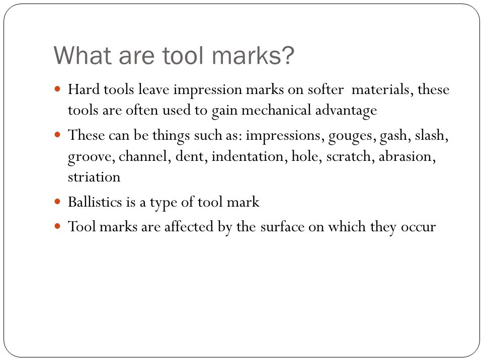 What are tool marks? Hard tools leave impression marks on softer materials, these tools are often used to gain mechanical advantage These can be thing
