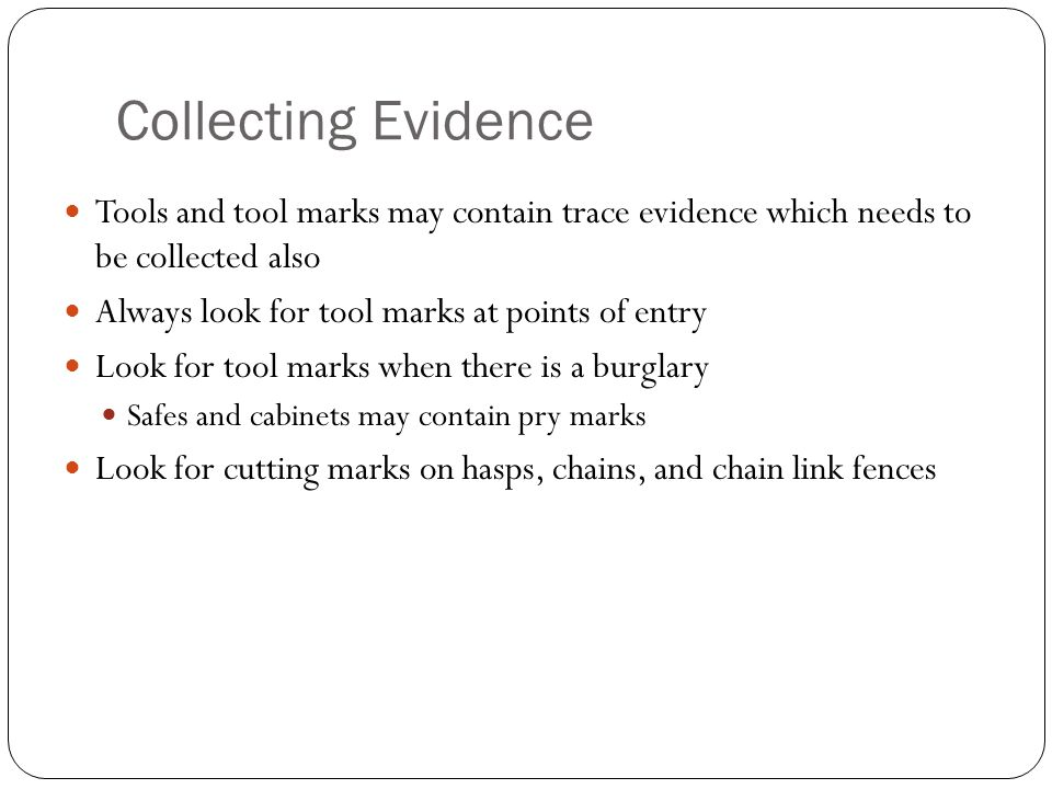 Collecting Evidence Tools and tool marks may contain trace evidence which needs to be collected also Always look for tool marks at points of entry Loo