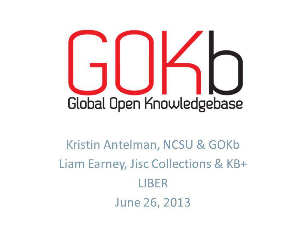 Kristin Antelman, NCSU & GOKb Liam Earney, Jisc Collections & KB+ LIBER June 26, 2013