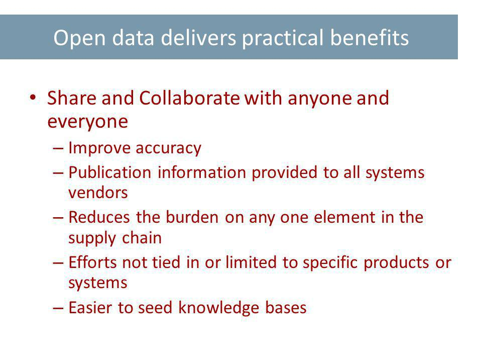 Open data delivers practical benefits Share and Collaborate with anyone and everyone – Improve accuracy – Publication information provided to all systems vendors – Reduces the burden on any one element in the supply chain – Efforts not tied in or limited to specific products or systems – Easier to seed knowledge bases