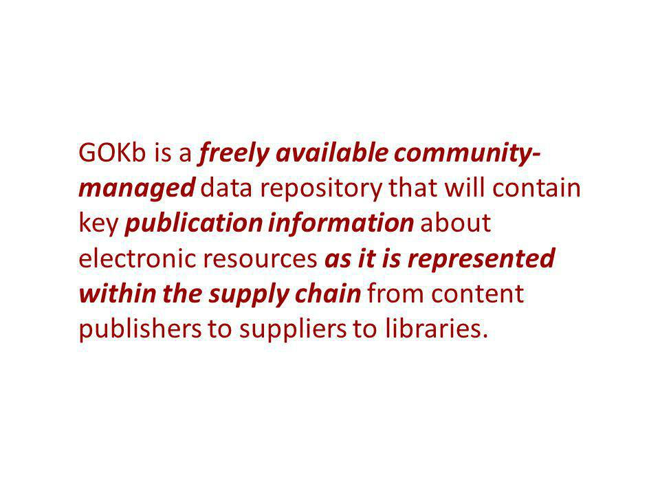 GOKb is a freely available community- managed data repository that will contain key publication information about electronic resources as it is represented within the supply chain from content publishers to suppliers to libraries.