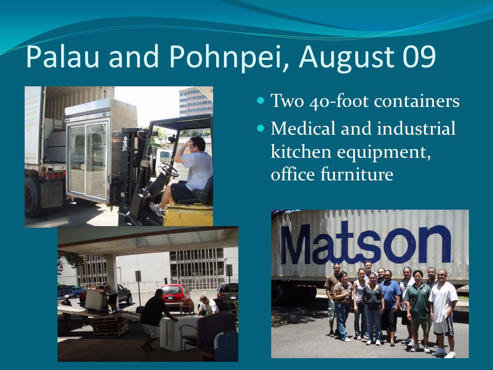 Palau and Pohnpei, August 09 Two 40-foot containers Medical and industrial kitchen equipment, office furniture