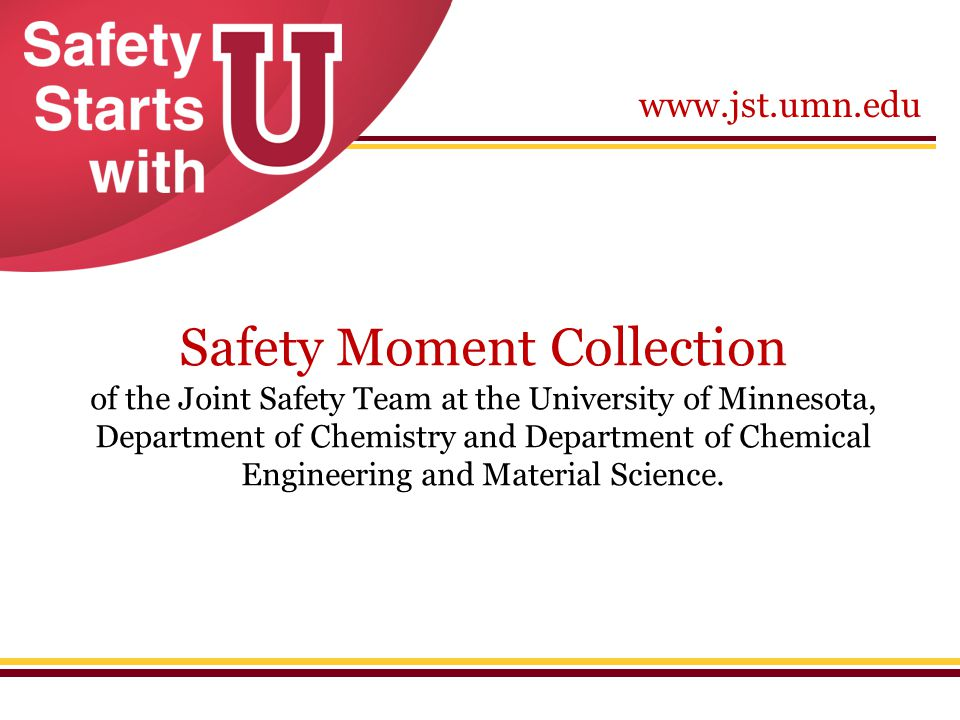 www.jst.umn.edu Safety Moment Collection of the Joint Safety Team at the University of Minnesota, Department of Chemistry and Department of Chemical E