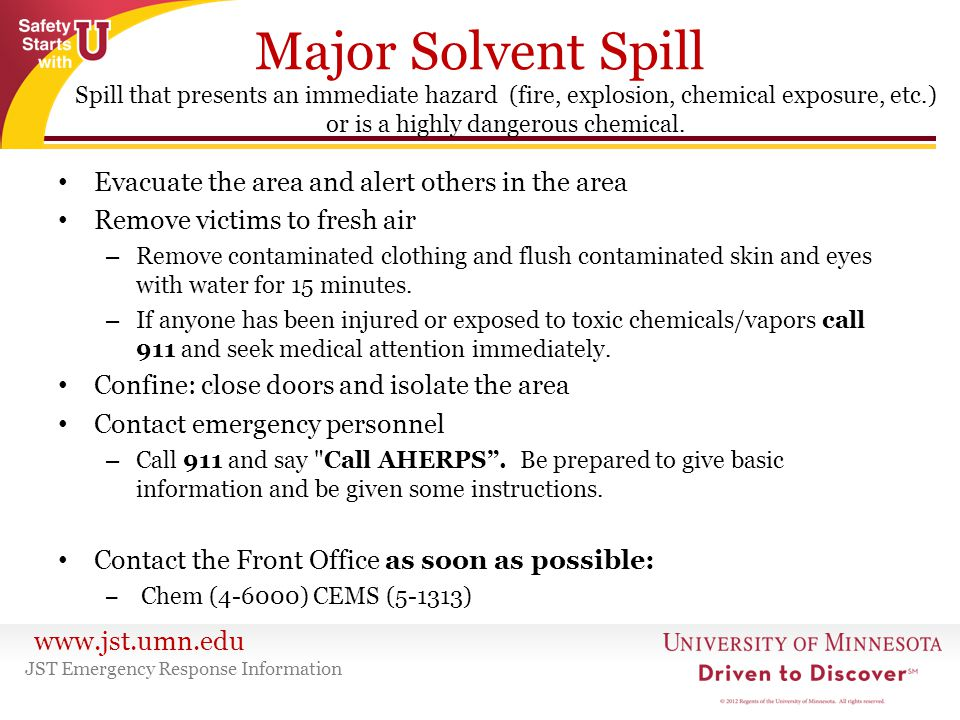 www.jst.umn.edu Major Solvent Spill Evacuate the area and alert others in the area Remove victims to fresh air – Remove contaminated clothing and flus