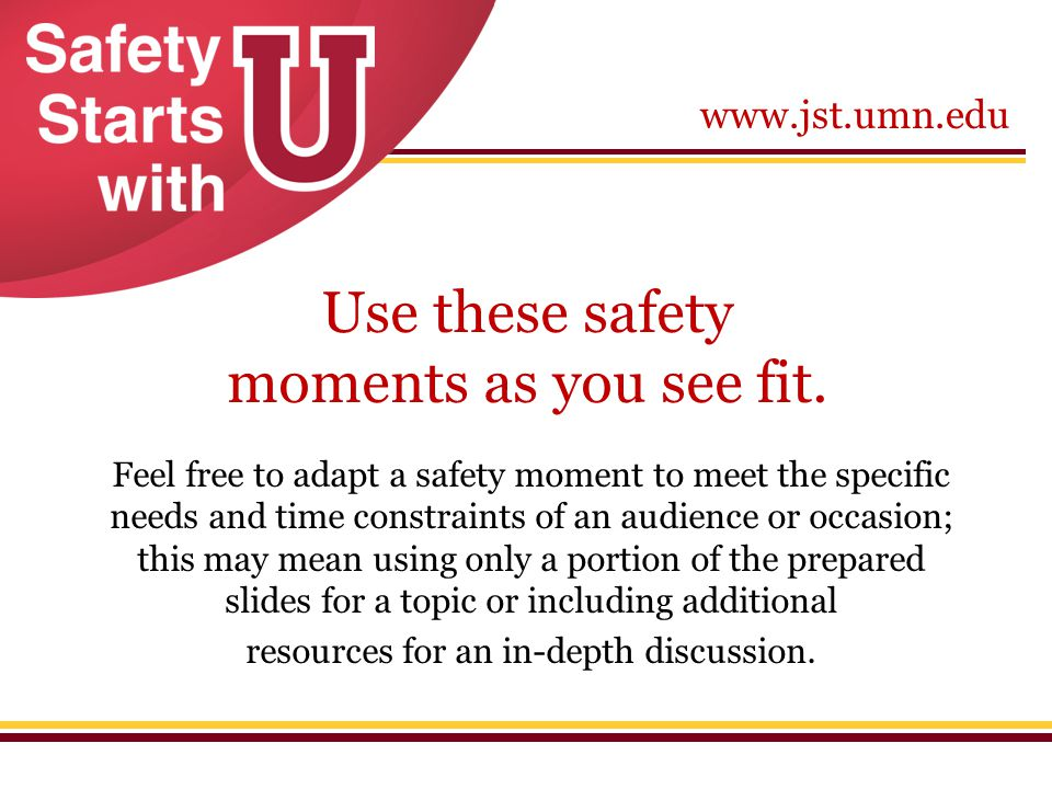 www.jst.umn.edu Use these safety moments as you see fit. Feel free to adapt a safety moment to meet the specific needs and time constraints of an audi