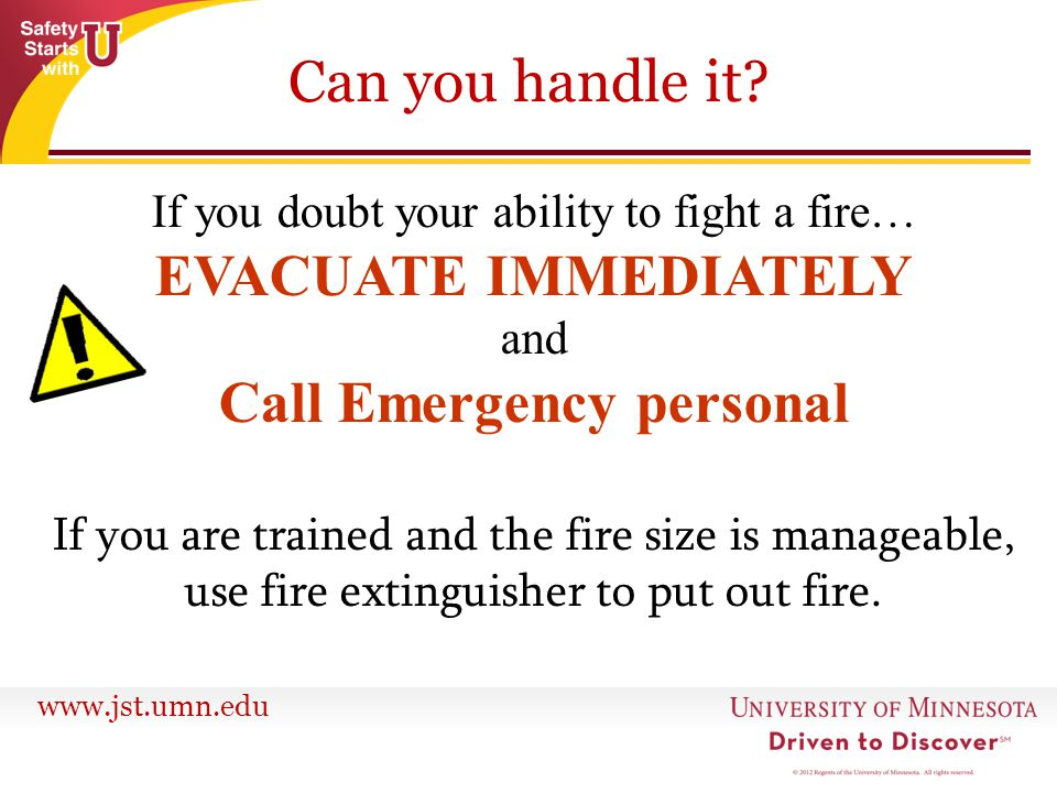 www.jst.umn.edu Can you handle it? If you doubt your ability to fight a fire… EVACUATE IMMEDIATELY and Call Emergency personal If you are trained and