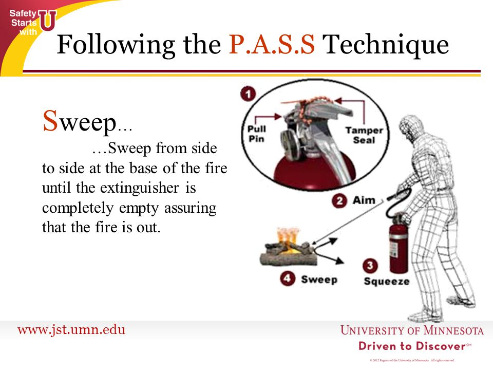 www.jst.umn.edu S weep … …Sweep from side to side at the base of the fire until the extinguisher is completely empty assuring that the fire is out. Fo