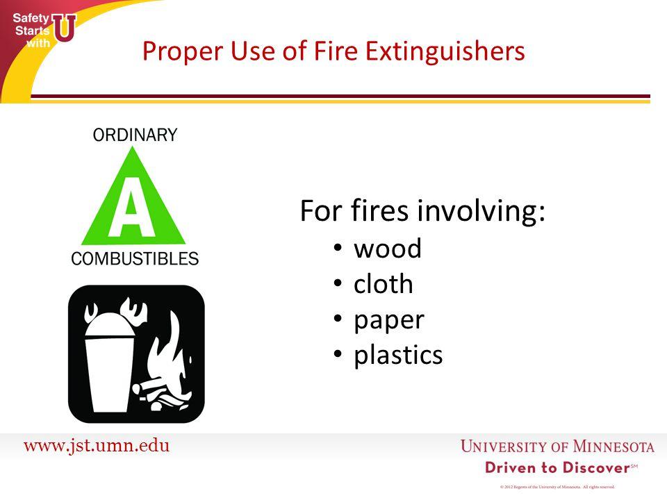 www.jst.umn.edu Proper Use of Fire Extinguishers For fires involving: wood cloth paper plastics