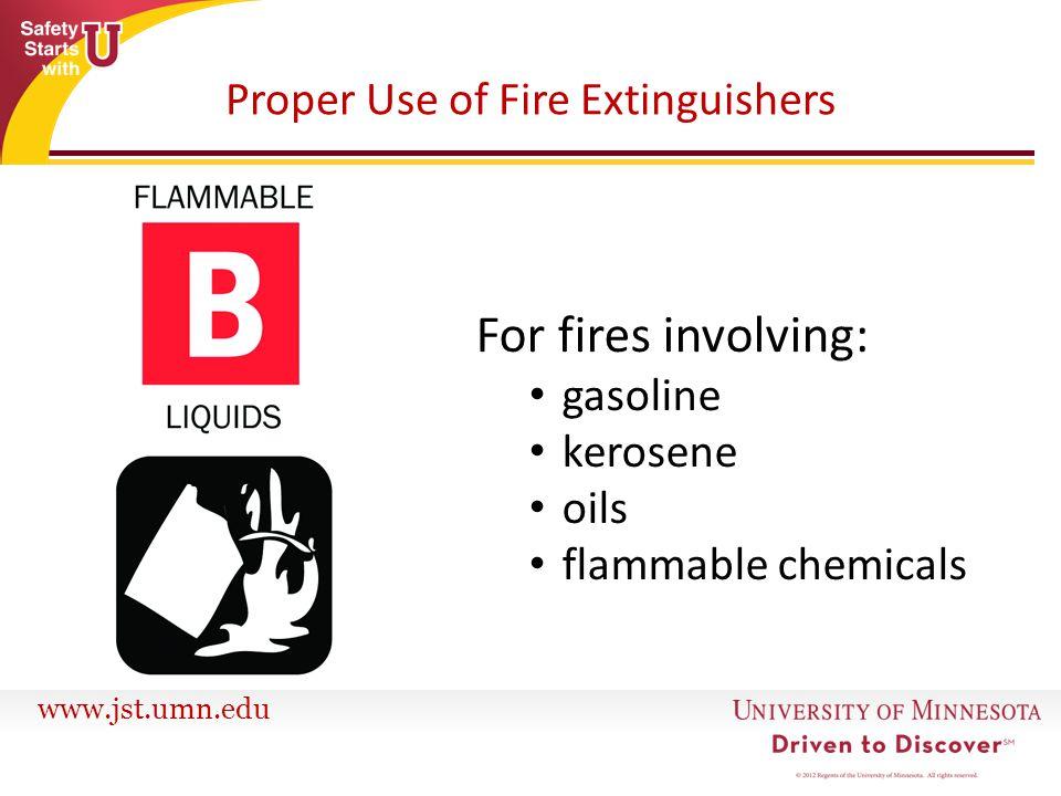 www.jst.umn.edu Proper Use of Fire Extinguishers For fires involving: gasoline kerosene oils flammable chemicals
