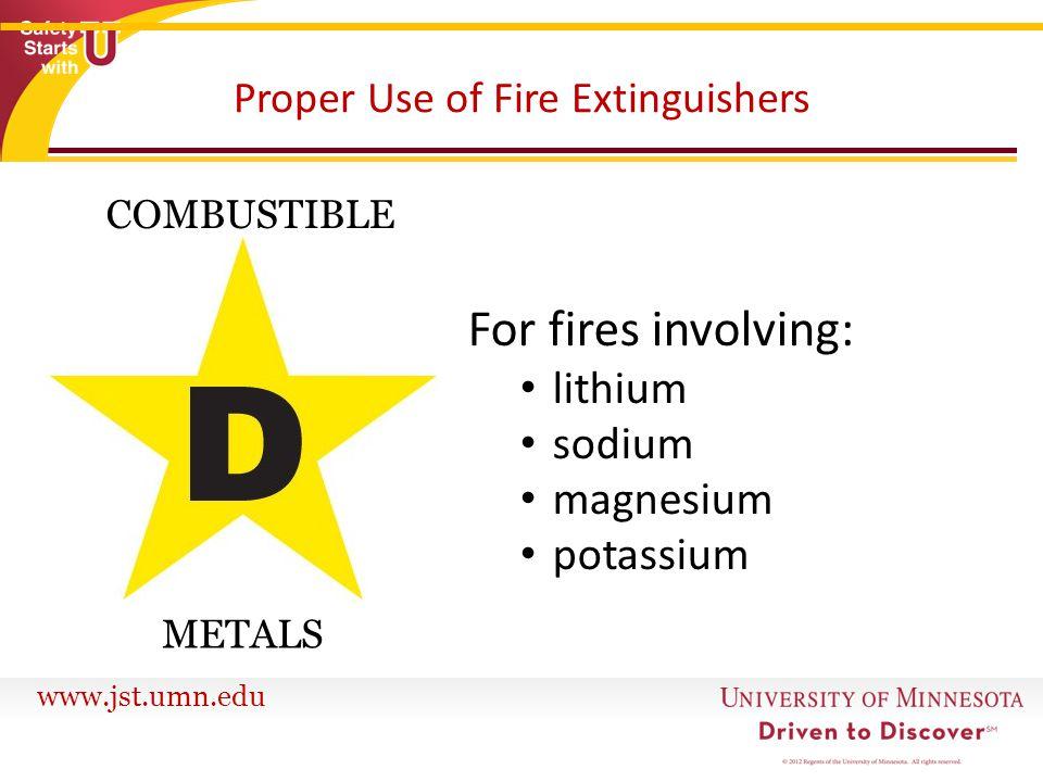 www.jst.umn.edu Proper Use of Fire Extinguishers For fires involving: lithium sodium magnesium potassium COMBUSTIBLE METALS