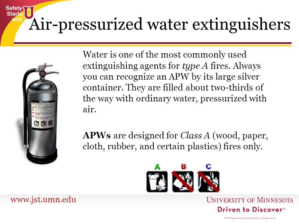 www.jst.umn.edu Water is one of the most commonly used extinguishing agents for type A fires. Always you can recognize an APW by its large silver cont