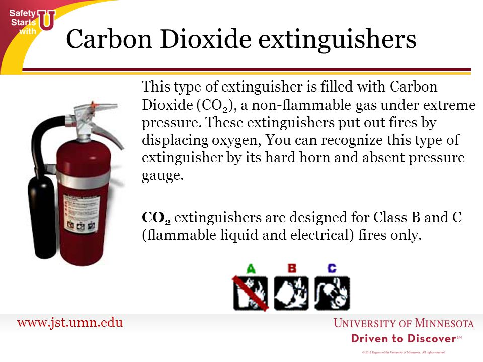 www.jst.umn.edu Carbon Dioxide extinguishers This type of extinguisher is filled with Carbon Dioxide (CO 2 ), a non-flammable gas under extreme pressu