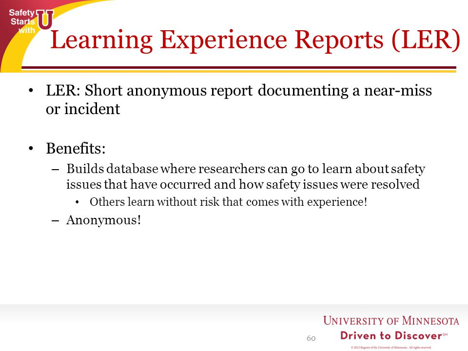 Learning Experience Reports (LER) LER: Short anonymous report documenting a near-miss or incident Benefits: – Builds database where researchers can go