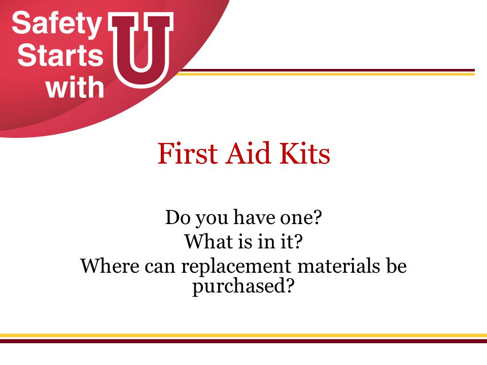 First Aid Kits Do you have one? What is in it? Where can replacement materials be purchased?