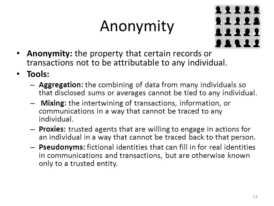 Anonymity Anonymity: the property that certain records or transactions not to be attributable to any individual.