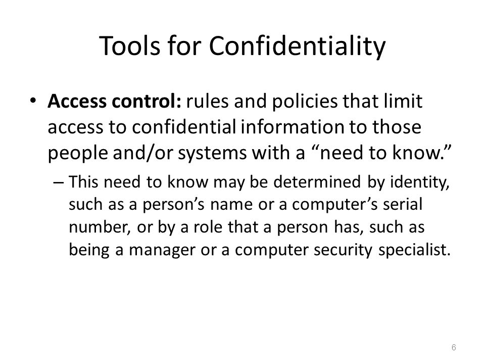 Tools for Confidentiality Access control: rules and policies that limit access to confidential information to those people and/or systems with a need to know.