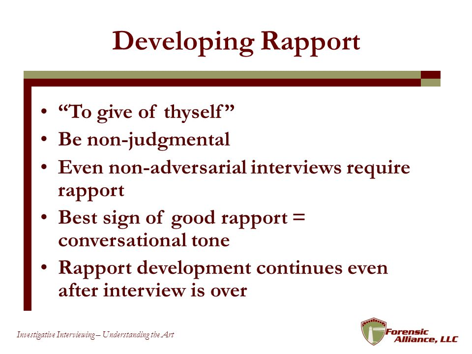 13 Investigative Interviewing – Understanding the Art Developing Rapport To give of thyself Be non-judgmental Even non-adversarial interviews require rapport Best sign of good rapport = conversational tone Rapport development continues even after interview is over
