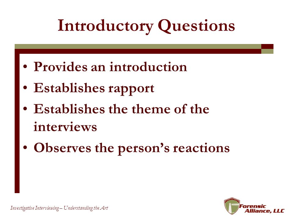 20 Investigative Interviewing – Understanding the Art Introductory Questions Provides an introduction Establishes rapport Establishes the theme of the interviews Observes the persons reactions