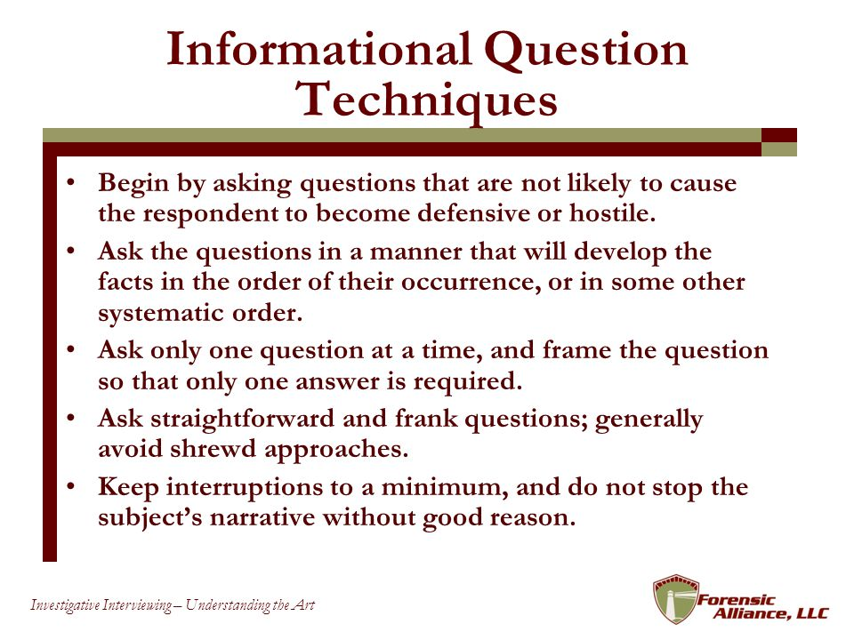 24 Investigative Interviewing – Understanding the Art Informational Question Techniques Begin by asking questions that are not likely to cause the respondent to become defensive or hostile.