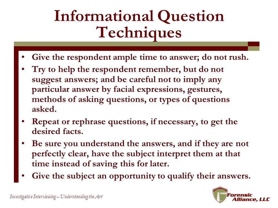 25 Investigative Interviewing – Understanding the Art Informational Question Techniques Give the respondent ample time to answer; do not rush.