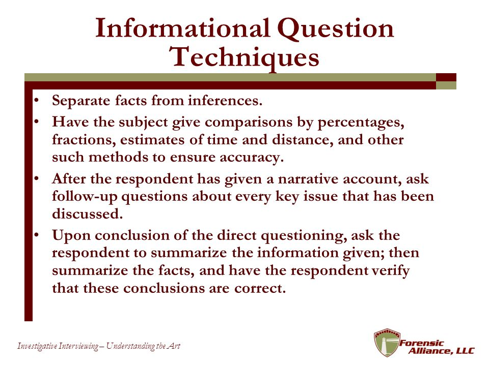 26 Investigative Interviewing – Understanding the Art Informational Question Techniques Separate facts from inferences.