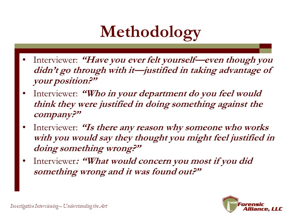 32 Investigative Interviewing – Understanding the Art Methodology Interviewer: Have you ever felt yourselfeven though you didnt go through with itjustified in taking advantage of your position.