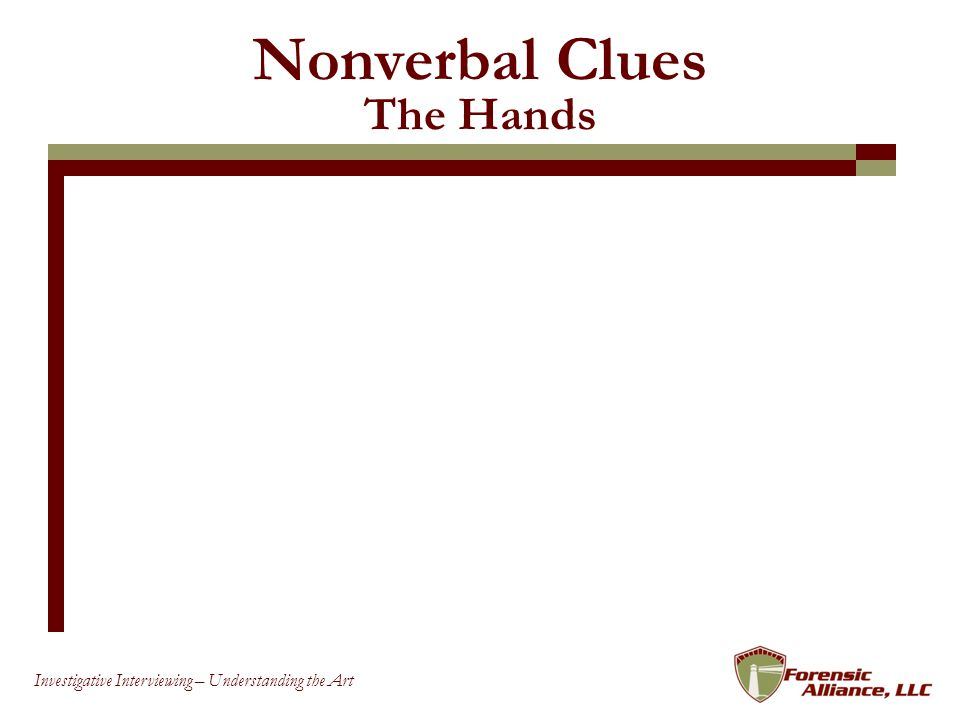 44 Investigative Interviewing – Understanding the Art Nonverbal Clues The Hands