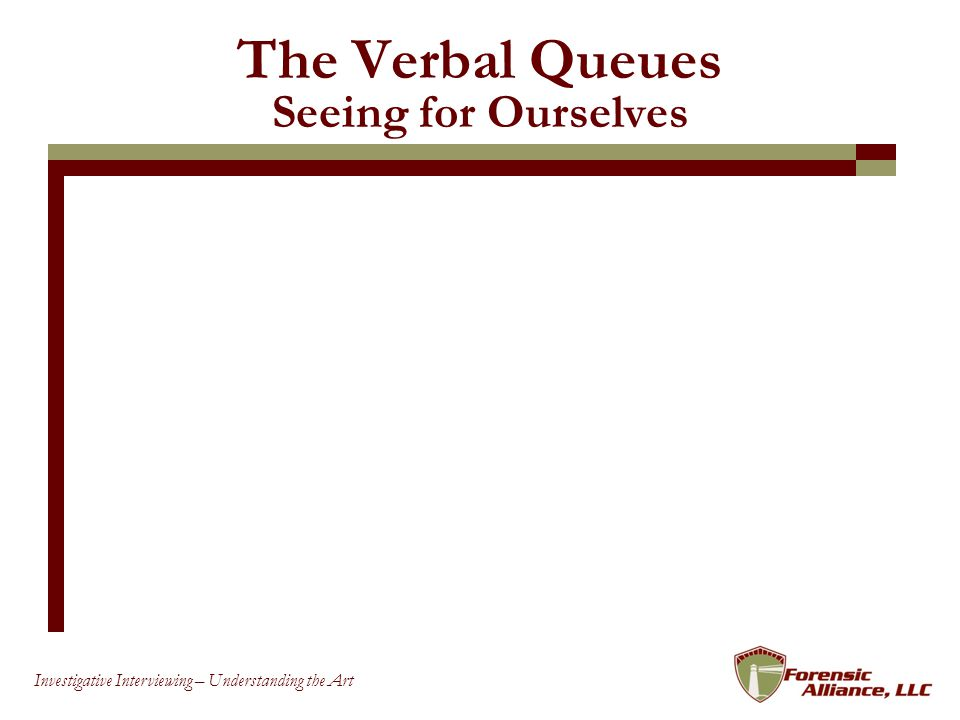 56 Investigative Interviewing – Understanding the Art The Verbal Queues Seeing for Ourselves