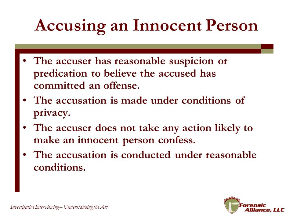 60 Investigative Interviewing – Understanding the Art Accusing an Innocent Person The accuser has reasonable suspicion or predication to believe the accused has committed an offense.