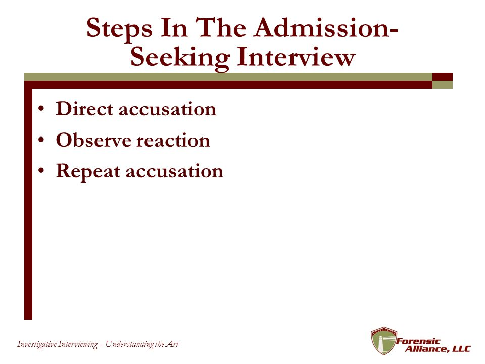 63 Investigative Interviewing – Understanding the Art Steps In The Admission- Seeking Interview Direct accusation Observe reaction Repeat accusation