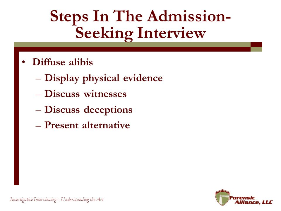 69 Investigative Interviewing – Understanding the Art Steps In The Admission- Seeking Interview Diffuse alibis –Display physical evidence –Discuss witnesses –Discuss deceptions –Present alternative