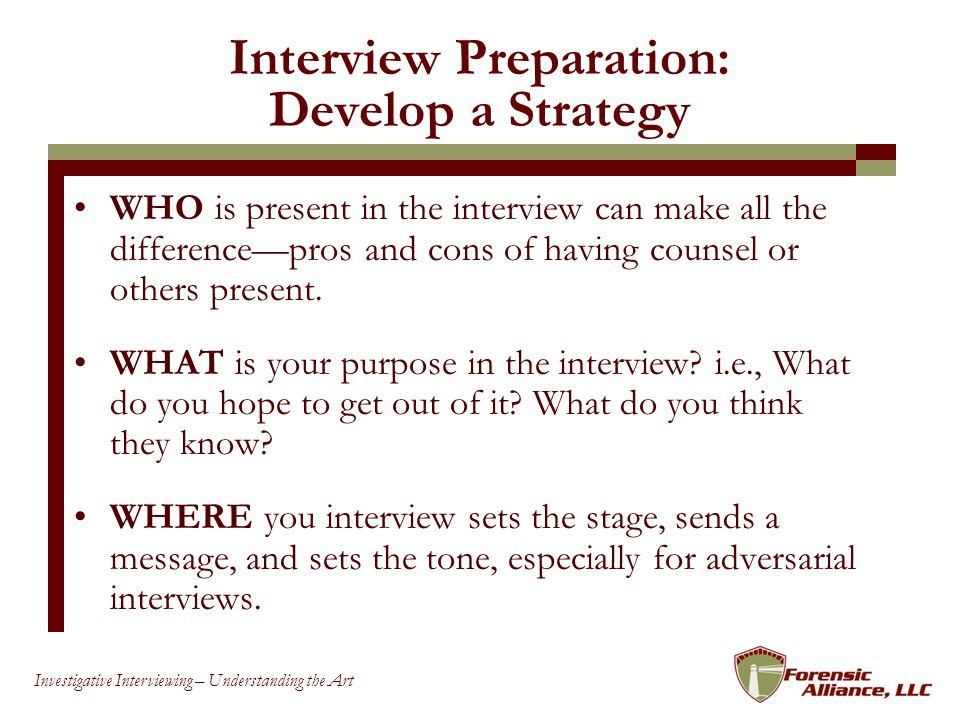77 Investigative Interviewing – Understanding the Art Interview Preparation: Develop a Strategy WHO is present in the interview can make all the differencepros and cons of having counsel or others present.