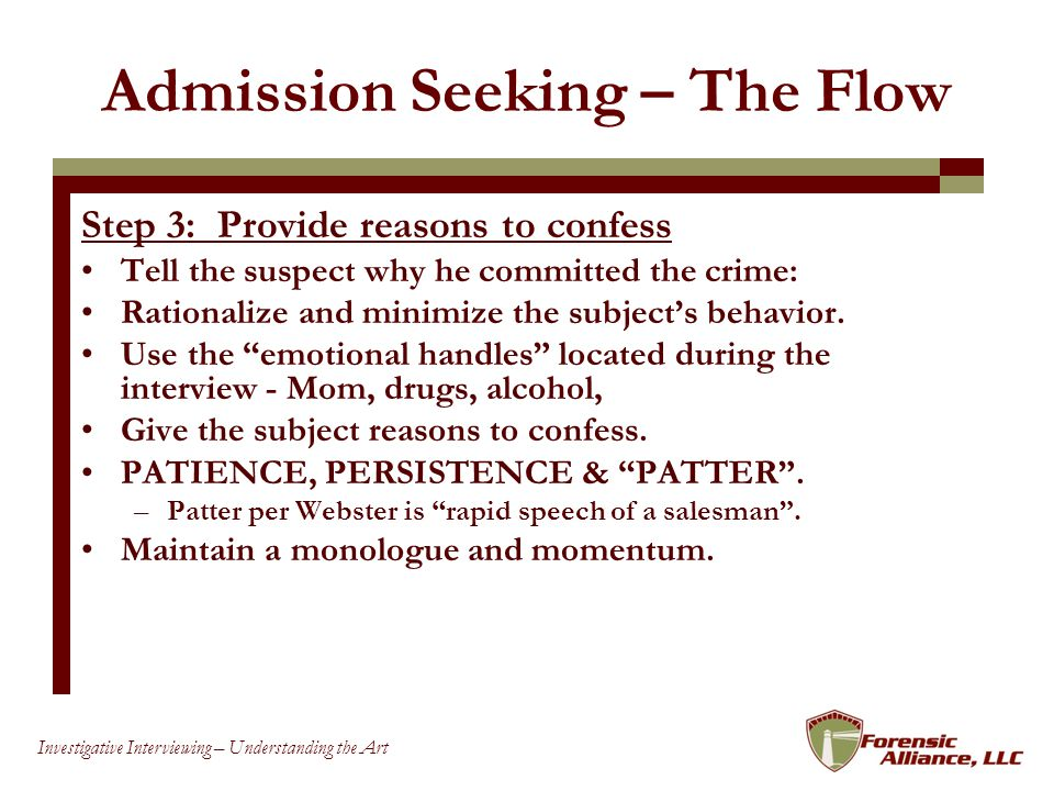 77 Investigative Interviewing – Understanding the Art Admission Seeking – The Flow Step 3: Provide reasons to confess Tell the suspect why he committed the crime: Rationalize and minimize the subjects behavior.