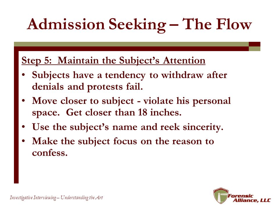 79 Investigative Interviewing – Understanding the Art Admission Seeking – The Flow Step 5: Maintain the Subjects Attention Subjects have a tendency to withdraw after denials and protests fail.