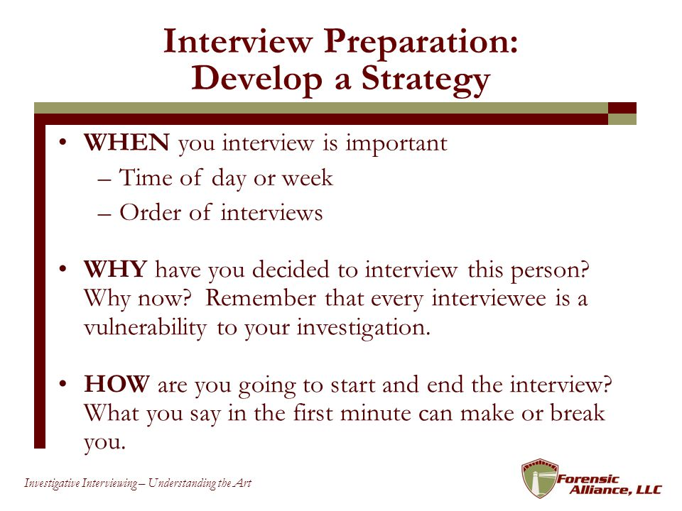 88 Investigative Interviewing – Understanding the Art Interview Preparation: Develop a Strategy WHEN you interview is important WHY have you decided to interview this person.